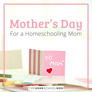 Mother's Day For a Homeschooling Mom