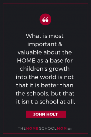 "Text ""What is most important and valuable about the HOME as a base for children's grown into the world is not that it is better than the schools, but that it isn't a school at all. John Holt"" branded TheHomeSchoolMom"
