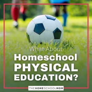 What about Homeschool Physical Education?