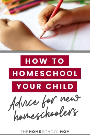 How Do I Homeschool My Child? Advice for New Homeschoolers