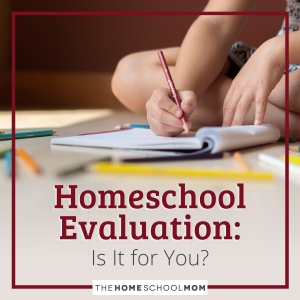 Homeschool Evaluation: Is It for You?