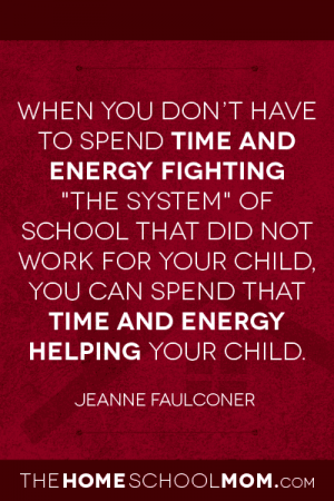 "When you don't have to spend time and energy fighting ""the system"" of school that did not work for your child, you can spend that time and energy helping your child. ~ Jeanne Faulconer"