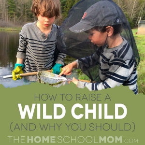 How to Raise a Wild Child (and Why You Should) - TheHomeSchoolMom.com