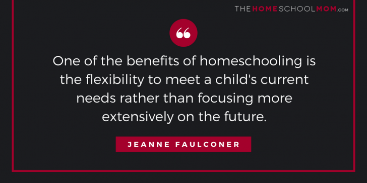 One of the benefits of homeschooling is the flexibility to meet a child's current needs rather than focusing more extensively on the future.
