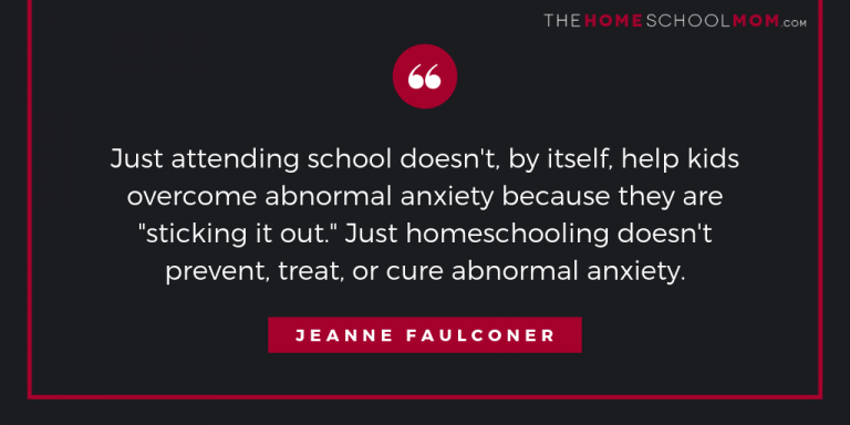 "Just attending school doesn't, by itself, help kids overcome abnormal anxiety because they are ""sticking it out."" Just homeschooling doesn't prevent, treat, or cure abnormal anxiety."