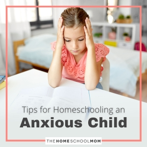 Tips for Homeschooling an Anxious Child