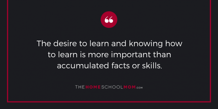 The desire to learn and knowing how to learn is more important than accumulated facts or skills.