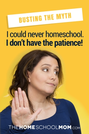 Busting the Myth: I could never homeschool. I don't have the patience!
