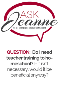 Ask Jeanne: Do I Need Teacher Training to Homeschool?