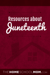 Resources about Juneteenth; TheHomeSchoolMom.com