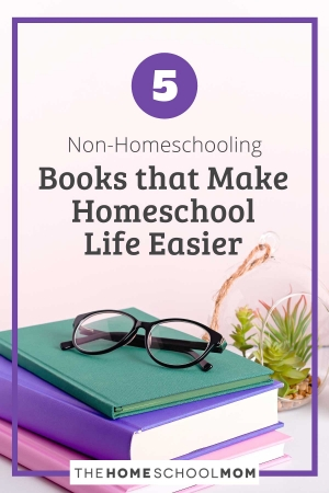 5 Non-Homeschooling Books that Make Homeschool Life Easier