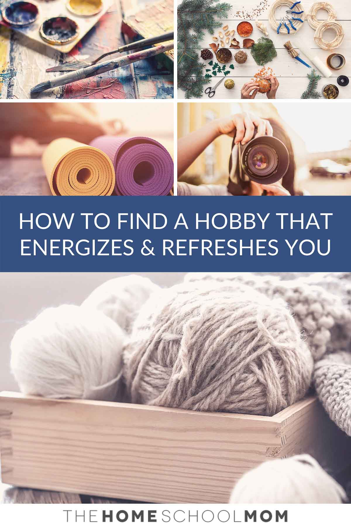 Images depicting various hobbies (knitting, painting, jewelry-making, yoga, & photography) with text How to Find a Hobby that Energizes and Refreshes You - TheHomeSchoolMom