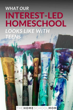 Image of paint on paint brushes with text What our Interest-Led Homeschool Looks Like with Teens - TheHomeSchoolMom
