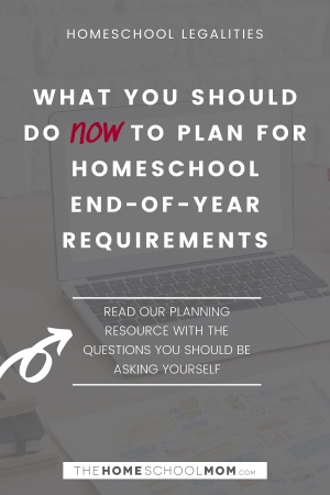 Homeschool Legalities: What you should do now to plan for homeschool end of year requirements (read our planning resource with the questions you should be asking yourself)