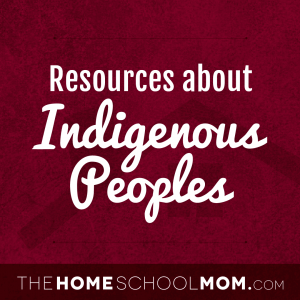 resources about indigenous peoples - thehomeschoolmom.com