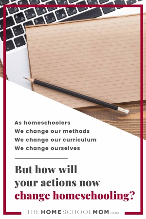 As homeschoolers, we change our methods, we change our curriculum, we change our ourselves, but how will your actions now change homeschooling later?