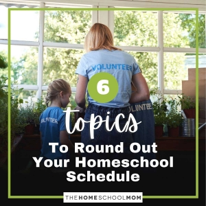 6 Topics to Round Out Your Homeschool Schedule