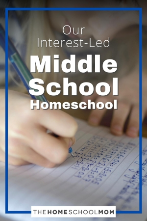 Our Interest-Led Middle School Homeschool