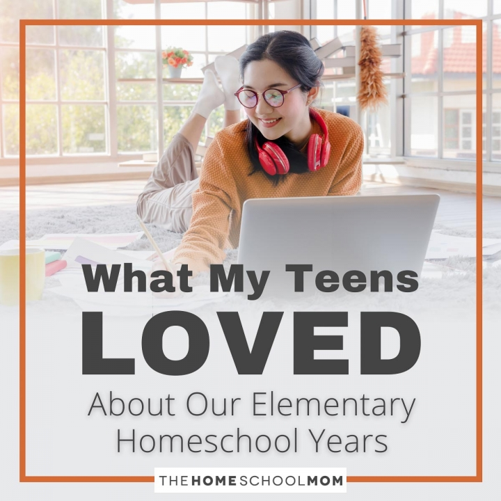 What My Teens Say They Loved About Our Elementary Homeschool Years