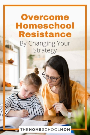 Overcome Homeschool Resistance by Changing Your Strategy