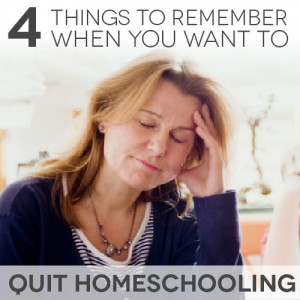 TheHomeSchoolMom Blog: 4 Things to Tell Yourself When You Want to Quit Homeschooling