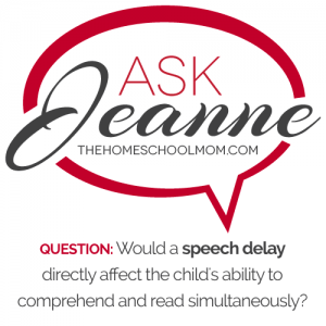 Ask Jeanne: Would a speech delay directly affect reading comprehend because they are focused on the decoding?Ask Jeanne: Would a speech delay directly affect reading comprehend because they are focused on the decoding?