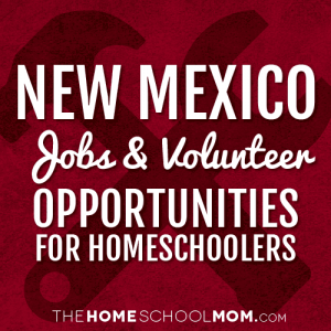 New Mexico Jobs & Volunteer Opportunities for Homeschoolers