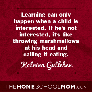 Learning can only happen when a child is interested. If he's not interested, it's like throwing marshmallows at his head and calling it eating. ~ Katrina Gutleben