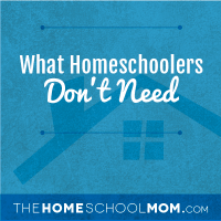 What Homeschoolers Don't Need, Part 2