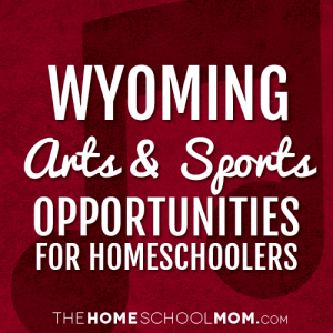 Wyoming Arts & Sports Opportunities for Homeschoolers
